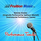 Play & Download Nobody Greater (Originally Performed by Vashawn Mitchell) [Instrumental Performance Tracks] by Fruition Music Inc. | Napster