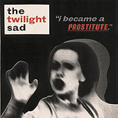 I Became a Prostitute by The Twilight Sad