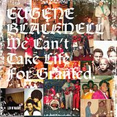 We Can't Take Life For Granted by Eugene Blacknell