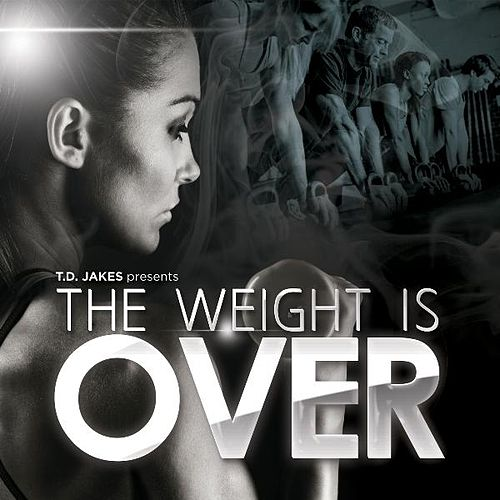 T.D. Jakes Presents: The Weight Is Over by T.D. Jakes