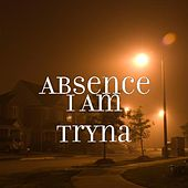 I Am Tryna by Absence