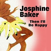 Play & Download Then I'll Be Happy by Joséphine Baker | Napster