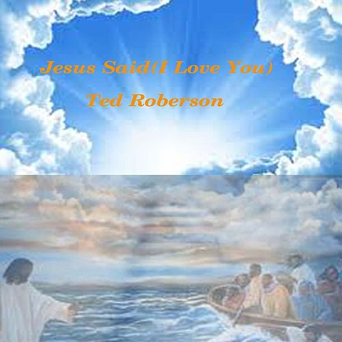 Play & Download Jesus Said (I Love You) by Ted Roberson | Napster