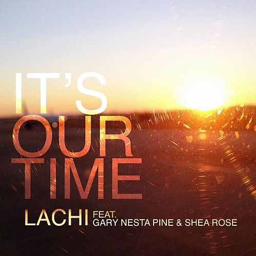 Play & Download It's Our Time (feat. Gary Nesta Pine & Shea Rose) by Lachi | Napster