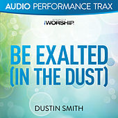 Play & Download Be Exalted In the Dust (Audio Performance Trax) by Dustin Smith | Napster