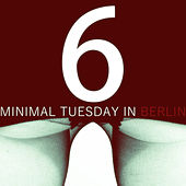 Play & Download Minimal Tuesday in Berlin - Vol.6 by Various Artists | Napster