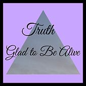 Glad to Be Alive by Truth