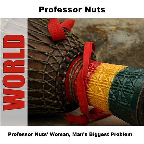 Play & Download Professor Nuts' Woman, Man's Biggest Problem by Professor Nuts | Napster
