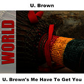 Play & Download U. Brown's Me Have To Get You by U-Brown | Napster