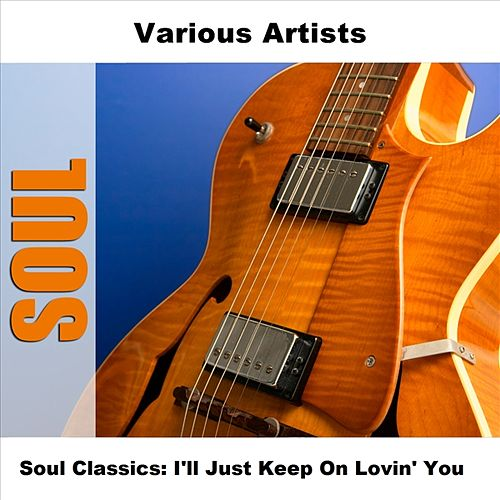 Play & Download Soul Classics: I'll Just Keep On Lovin' You by Various Artists | Napster