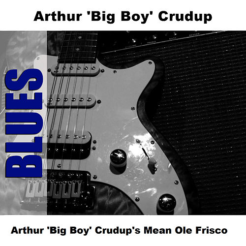 Arthur 'Big Boy' Crudup's Mean Ole Frisco by Arthur