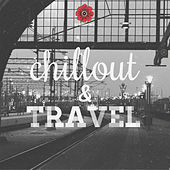 Chillout and Travel - Chillout for Your Travels by Various Artists