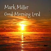 Play & Download Goodmorning Lord by Mark Miller | Napster