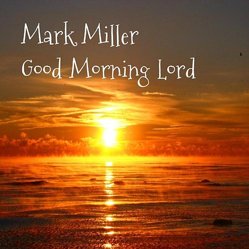 Goodmorning Lord by Mark Miller