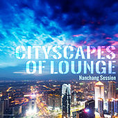 Play & Download Cityscapes of Lounge - Nanchang Session by Various Artists | Napster
