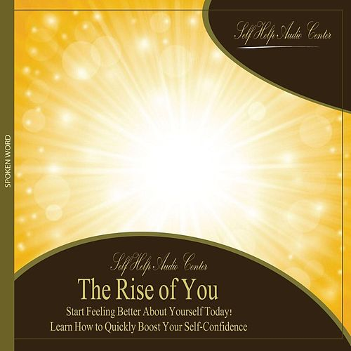 The Rise of You: Start Feeling Better About Yourself Today! Learn How to Quickly Boost Your Self-Confidence. by Self Help Audio Center