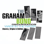 Play & Download The Graham Bond Organization - Wade in the Water – Classics, Origins & Oddities by Various Artists | Napster
