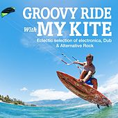 Groovy Ride with My Kite (Eclectic Selection of Electronica, Dub & Alternative Rock) by Various Artists