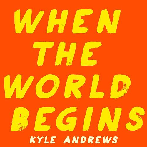 When the World Begins by Kyle Andrews