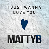 Play & Download I Just Wanna Love You (feat. John-Robert Rimel) by Matty B | Napster