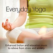 Everyday Yoga - Enhanced Indian and Relaxation Music to Relieve from Stress and Anxiety by Various Artists