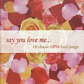 Play & Download Say You Love Me (18 Classic Opm Love Songs) by Various Artists | Napster