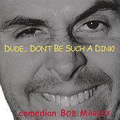 Dude...Don't Be Such a Dink! by Comedian Bob Marley