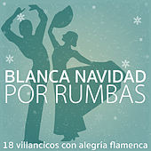 Blanca Navidad por Rumbas. 18 Villancicos Con Alegría Flamenca by Various Artists