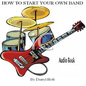 How to Start Your Own Band by Darryl Holt