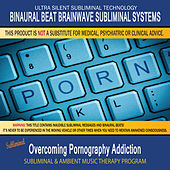 Overcoming Pornography Addiction - Subliminal and Ambient Music Therapy by Binaural Beat Brainwave Subliminal Systems
