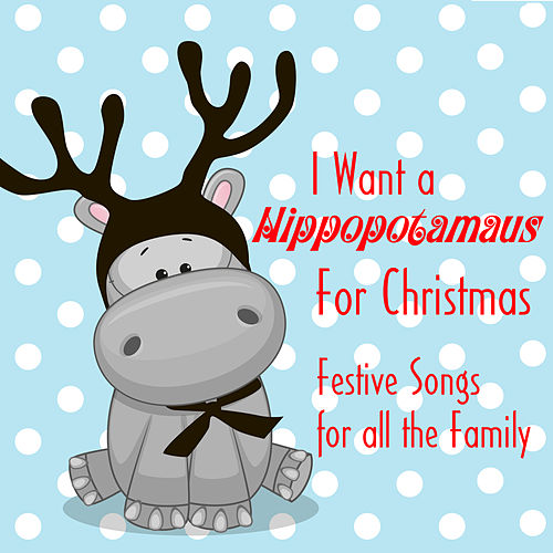 I Want a Hippopotamus for Christmas: Festive Songs for All the Family by Various Artists
