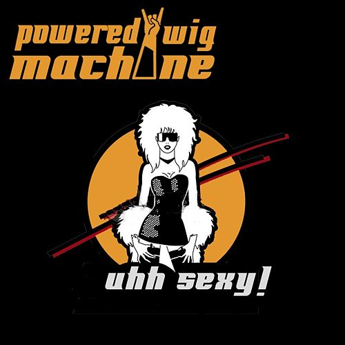 Play & Download Uhh Sexy (Single) by Powered Wig Machine | Napster