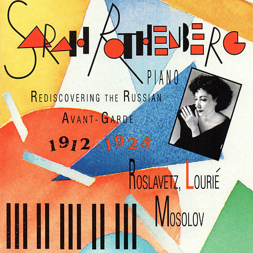 Rediscovering the Russian Avant-Garde 1912-1925: Piano Works of Mosolov, Roslavetz and Lourié by Sarah Rothenberg