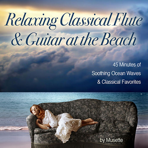 Relaxing Classical Guitar & Flute at the Beach (45 Minutes of Classical Melodies & Soothing Ocean Waves) by Musette