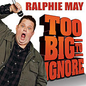 Too Big to Ignore by Ralphie May
