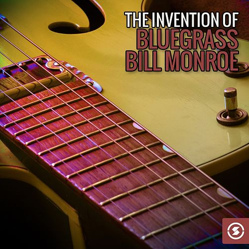 Play & Download The Invention of Bluegrass: Bill Monroe by Bill Monroe | Napster