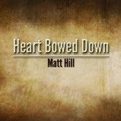 Heart Bowed Down by Matt Hill