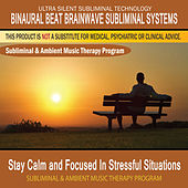 Stay Calm and Focused In Stressful Situations - Subliminal and Ambient Music Therapy by Binaural Beat Brainwave Subliminal Systems
