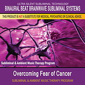 Overcoming Fear of Cancer - Subliminal and Ambient Music Therapy by Binaural Beat Brainwave Subliminal Systems