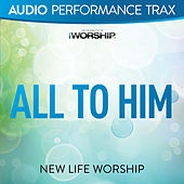 All to Him by New Life Worship
