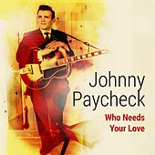 Who Needs Your Love by Johnny Paycheck