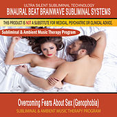 Overcoming Fears About Sex (Genophobia) - Subliminal and Ambient Music Therapy by Binaural Beat Brainwave Subliminal Systems
