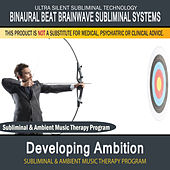 Developing Ambition - Subliminal and Ambient Music Therapy by Binaural Beat Brainwave Subliminal Systems