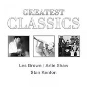 Greatest Classics: Les Brown, Artie Shaw, Stan Kenton by Various Artists