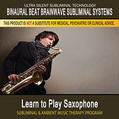 Learn to Play Saxophone - Subliminal and Ambient Music Therapy by Binaural Beat Brainwave Subliminal Systems