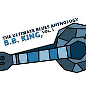 The Ultimate Blues Anthology: B.B. King, Vol. 3 by B.B. King