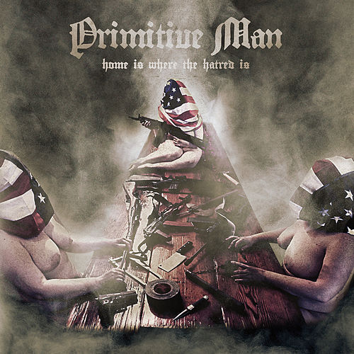 Home Is Where the Hatred Is by Primitive Man