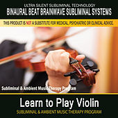 Learn to Play Violin - Subliminal and Ambient Music Therapy by Binaural Beat Brainwave Subliminal Systems