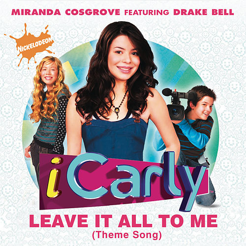 Leave It All To Me (Theme from iCarly) by Miranda Cosgrove