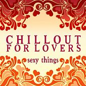 Play & Download Chillout for Lovers: Sexy Things by Various Artists | Napster